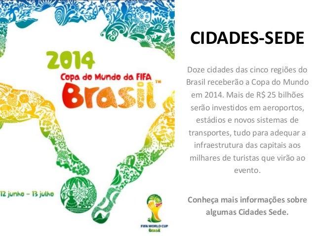CIDADES-SEDE Doze cidades das cinco regiões do Brasil receberão a Copa do Mundo em 2014. Mais de R$ 25 bilhões serão inves...