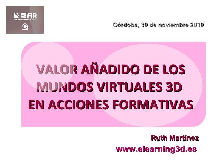 VALOR AÑADIDO DE LOS MUNDOS VIRTUALES 3D  EN ACCIONES FORMATIVAS www.elearning3d.es Córdoba, 30 de noviembre 2010 Ruth Mar...