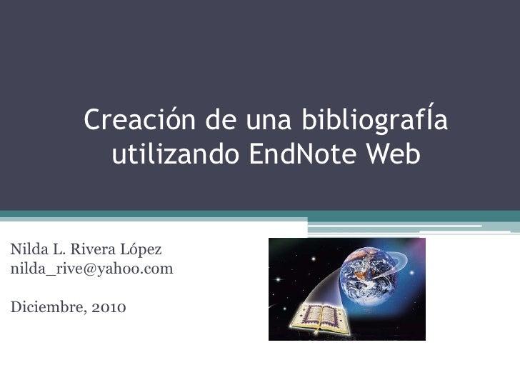 Creación de unabibliografÍautilizando EndNote Web<br />Nilda L. Rivera López<br />nilda_rive@yahoo.com<br />Diciembre, 201...