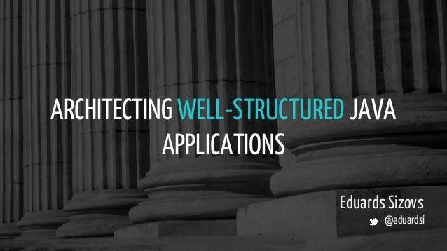 ARCHITECTING WELL-STRUCTURED JAVA APPLICATIONS Eduards Sizovs @eduardsi
