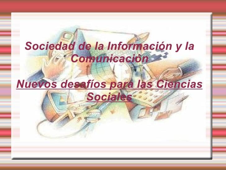 Sociedad de la Información y la        ComunicaciónNuevos desafíos para las Ciencias           Sociales
