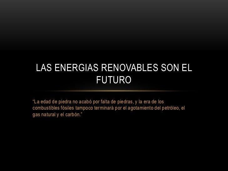 """""""La edad de piedra no acabó por falta de piedras, y la era de los combustibles fósiles tampoco terminará por el agotamient..."""