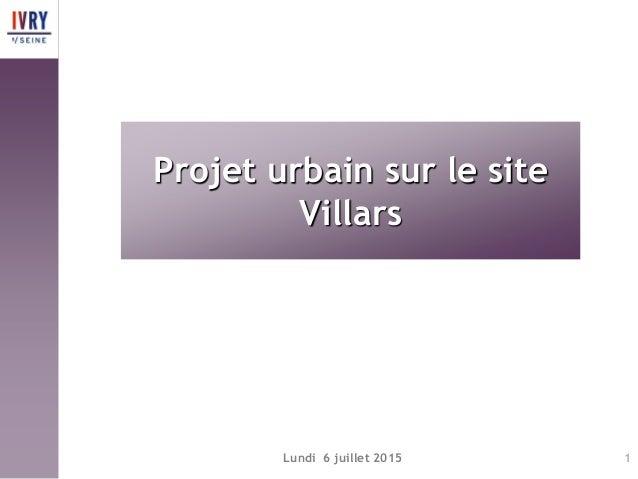 Lundi 6 juillet 2015 1 Projet urbain sur le site Villars