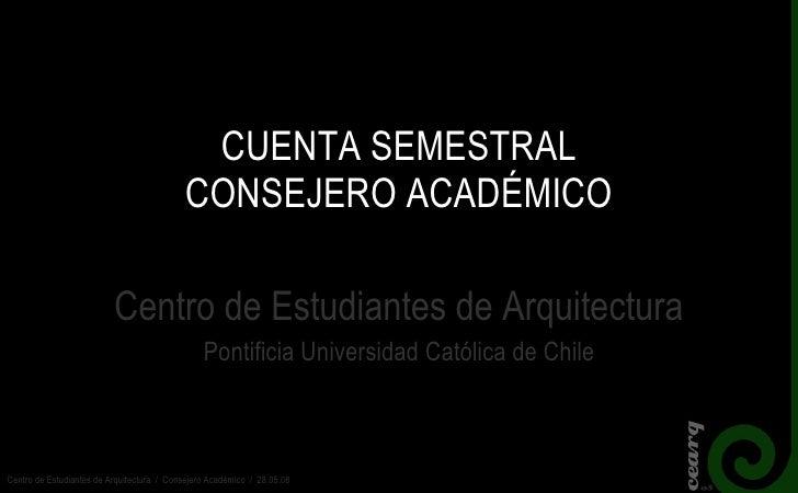 CUENTA SEMESTRAL CONSEJERO ACADÉMICO Centro de Estudiantes de Arquitectura Pontificia Universidad Católica de Chile Centro...