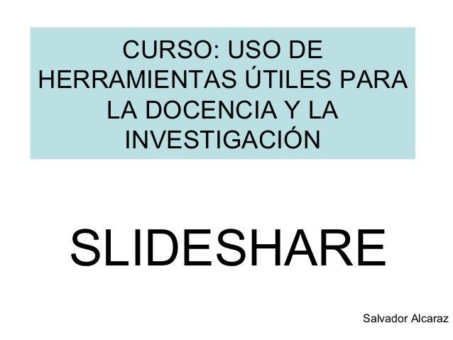 CURSO: USO DE HERRAMIENTAS ÚTILES PARA LA DOCENCIA Y LA INVESTIGACIÓN SLIDESHARE Salvador Alcaraz