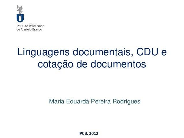 Linguagens documentais, CDU e    cotação de documentos      Maria Eduarda Pereira Rodrigues               IPCB, 2012