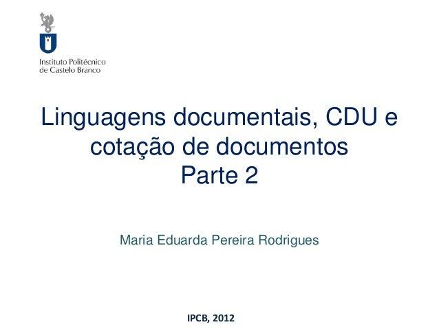 Linguagens documentais, CDU e    cotação de documentos            Parte 2      Maria Eduarda Pereira Rodrigues            ...