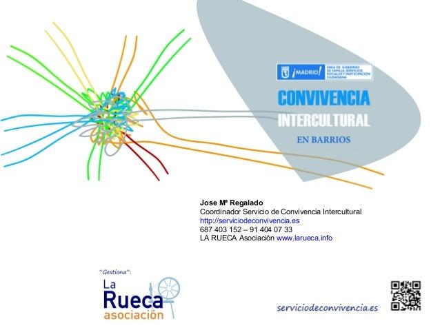 Jose Mª Regalado Coordinador Servicio de Convivencia Intercultural http://serviciodeconvivencia.es 687 403 152 – 91 404 07...