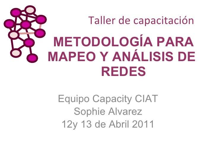 METODOLOGÍA PARA MAPEO Y ANÁLISIS DE  REDES Equipo Capacity CIAT Sophie Alvarez 12y 13 de Abril 2011 Taller de capacitación