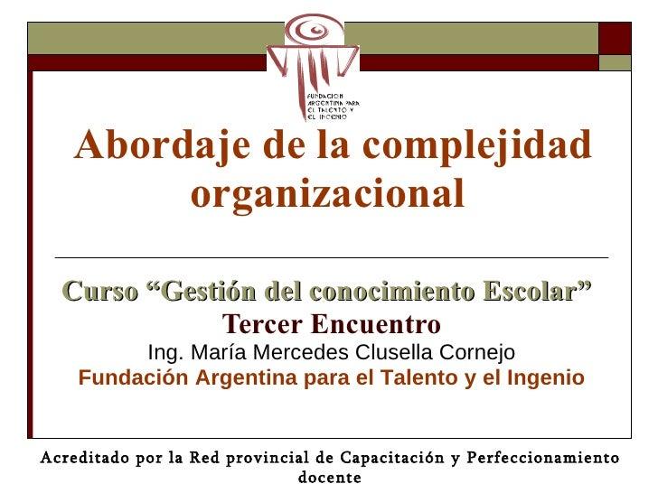 """Abordaje de la complejidad organizacional   Curso """"Gestión del conocimiento Escolar"""" Tercer Encuentro Ing. María Mercedes ..."""