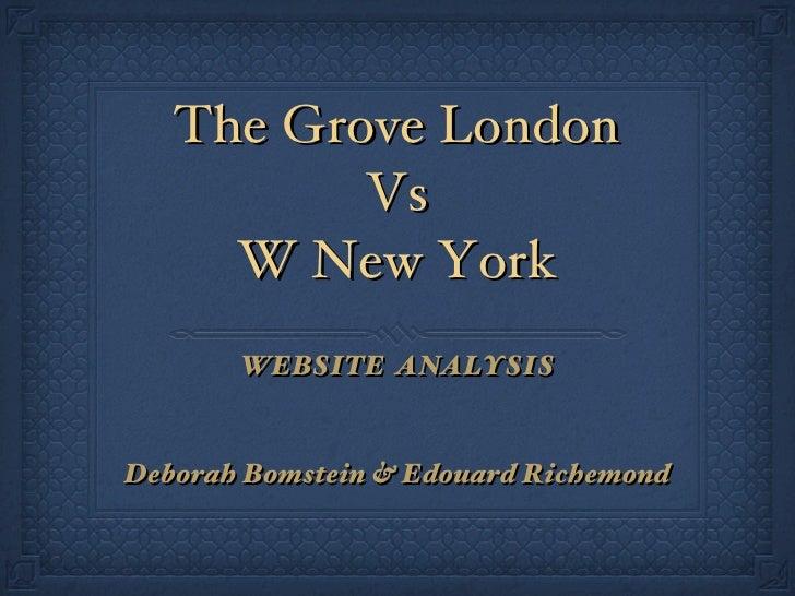 The Grove London Vs W New York <ul><li>WEBSITE  ANALYSIS </li></ul><ul><li>Deborah Bomstein & Edouard Richemond </li></ul>