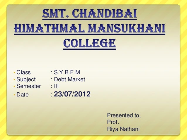 • • •  Class Subject Semester • Date  : S.Y B.F.M : Debt Market : III : 23/07/2012  Presented to, Prof. Riya Nathani