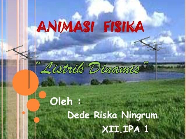 ANIMASI FISIKA Dede Riska Ningrum XII.IPA 1 Oleh :