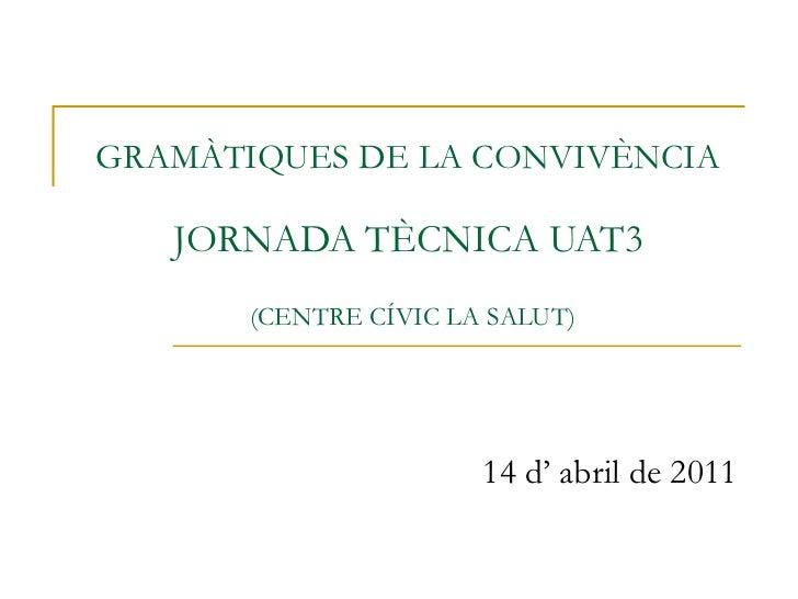 GRAMÀTIQUES DE LA CONVIVÈNCIA  JORNADA TÈCNICA UAT3   (CENTRE CÍVIC LA SALUT) 14 d' abril de 2011