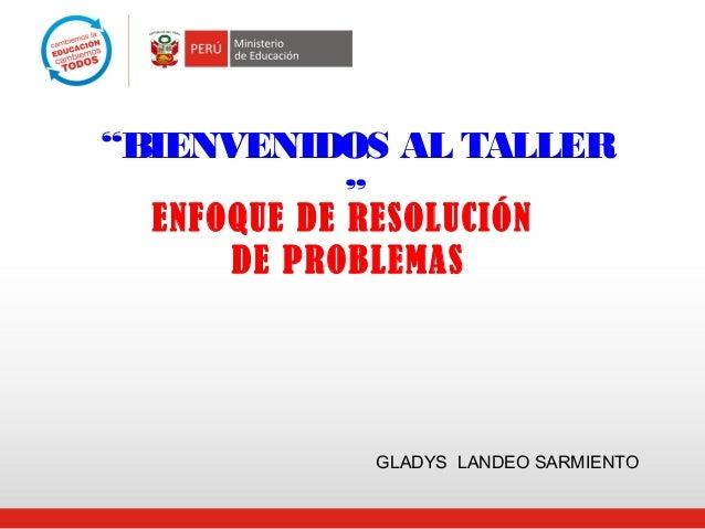 """""""BIENVENIDOS AL TALLER """" ENFOQUE DE RESOLUCIÓN DE PROBLEMAS GLADYS LANDEO SARMIENTO"""
