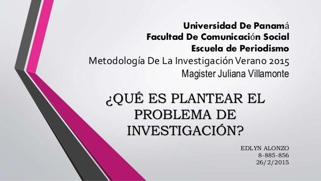 Universidad De Panamá Facultad De Comunicación Social Escuela de Periodismo Metodología De La InvestigaciónVerano 2015 Mag...