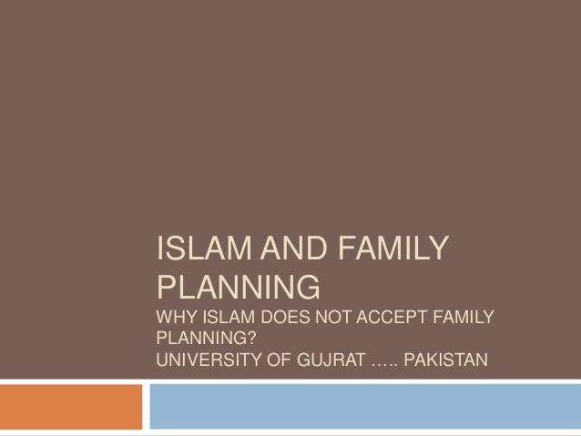 ISLAM AND FAMILY PLANNING WHY ISLAM DOES NOT ACCEPT FAMILY PLANNING? UNIVERSITY OF GUJRAT ….. PAKISTAN