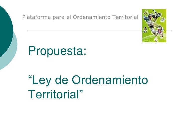 """Plataforma para el Ordenamiento Territorial  Propuesta:  """"Ley de Ordenamiento  Territorial"""""""