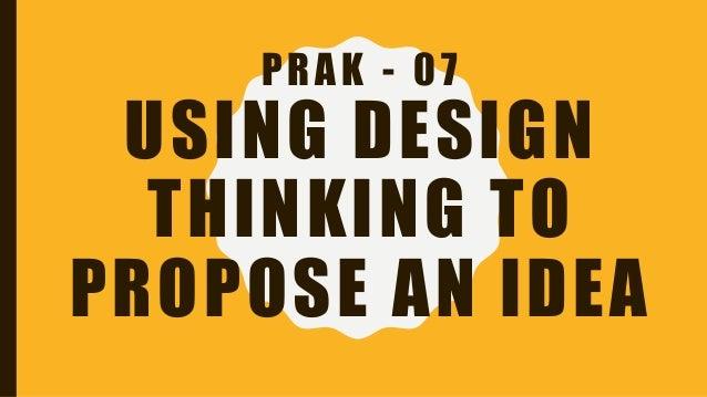 PRAK - 07 USING DESIGN THINKING TO PROPOSE AN IDEA