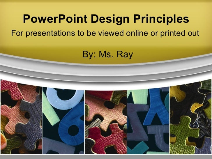 PowerPoint Design Principles By: Ms. Ray For presentations to be viewed online or printed out