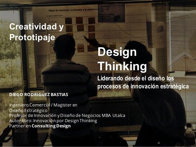 Liderando desde el diseño los procesos de innovación estratégica Design Thinking DIEGO RODRIGUEZ BASTIAS Ingeniero Comerci...