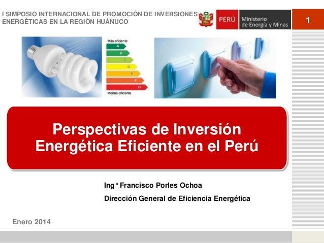 I SIMPOSIO INTERNACIONAL DE PROMOCIÓN DE INVERSIONES ENERGÉTICAS EN LA REGIÓN HUÁNUCO  Perspectivas de Inversión Energétic...