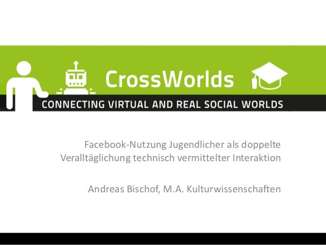 Facebook-Nutzung Jugendlicher als doppelteVeralltäglichung technisch vermittelter Interaktion      Andreas Bischof, M.A. K...