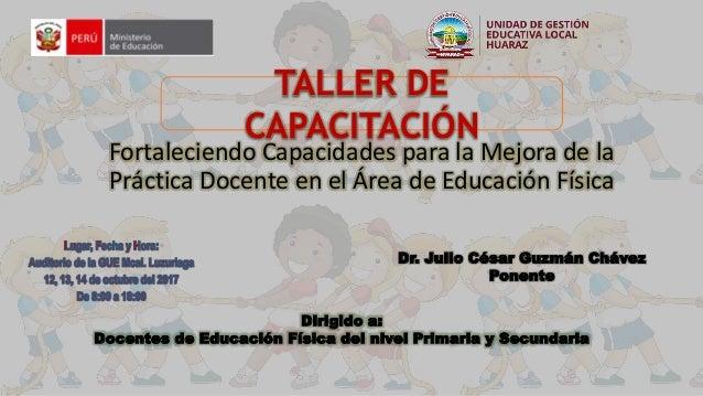Dr. Julio César Guzmán Chávez Ponente TALLER DE CAPACITACIÓN Fortaleciendo Capacidades para la Mejora de la Práctica Docen...