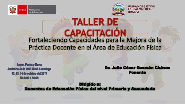 Fortaleciendo Capacidades para la Mejora de la Práctica Docente en el Área de Educación Física TALLER DE CAPACITACIÓN Dr. ...