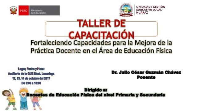 TALLER DE CAPACITACIÓN Fortaleciendo Capacidades para la Mejora de la Práctica Docente en el Área de Educación Física Dr. ...