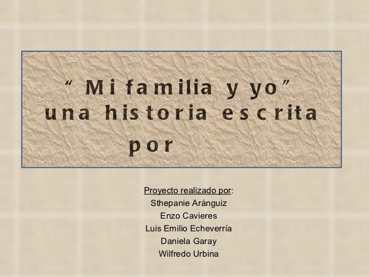 """"""" Mi familia y yo"""" una historia escrita por  Proyecto realizado por : Sthepanie Aránguiz Enzo Cavieres Luis Emilio Echever..."""
