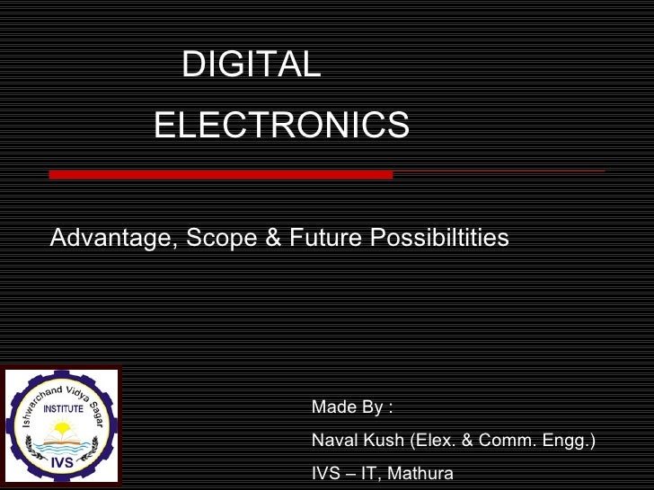 DIGITAL        ELECTRONICSAdvantage, Scope & Future Possibiltities                      Made By :                      Nav...