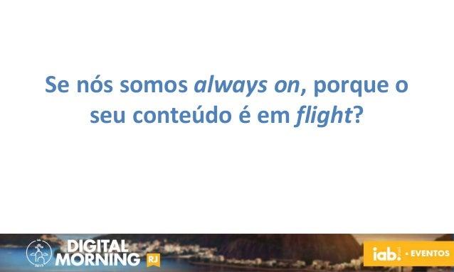 Se nós somos always on, porque o seu conteúdo é em flight?
