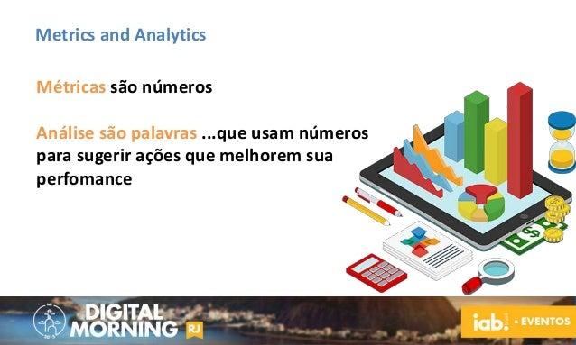 Metrics and Analytics Métricas são números Análise são palavras ...que usam números para sugerir ações que melhorem sua pe...