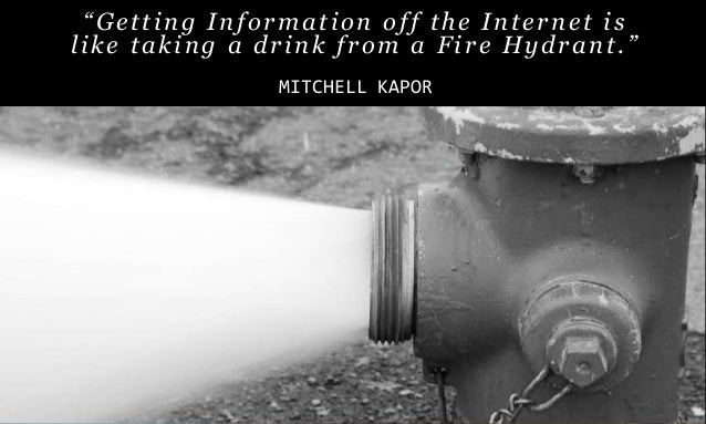 """4 """"Getting Information off the Internet is like taking a drink from a Fire Hydrant."""" MITCHELL KAPOR"""