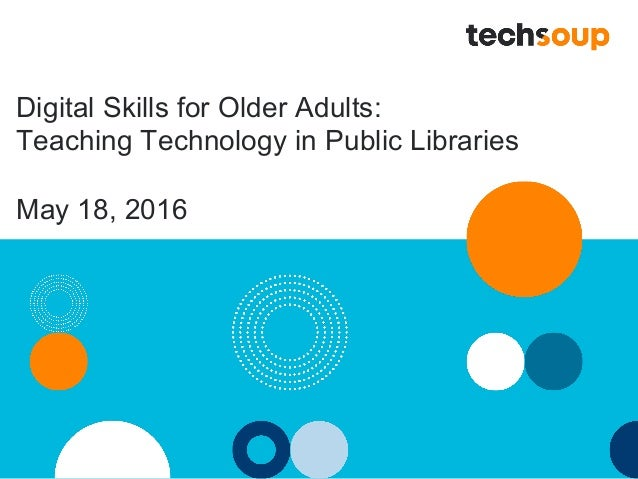 Digital Skills for Older Adults: Teaching Technology in Public Libraries May 18, 2016