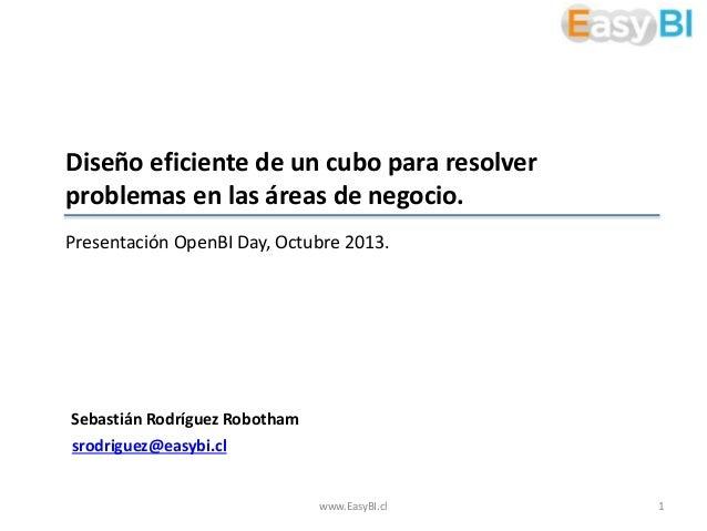 Diseño eficiente de un cubo para resolver problemas en las áreas de negocio. Presentación OpenBI Day, Octubre 2013.  Sebas...