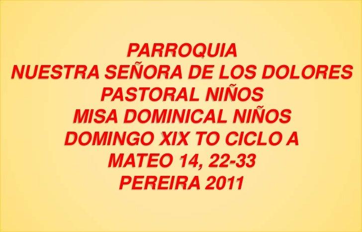 PARROQUIA NUESTRA SEÑORA DE LOS DOLORESPASTORAL NIÑOSMISA DOMINICAL NIÑOSDOMINGO XIX TO CICLO AMATEO 14, 22-33PEREIRA 2011...