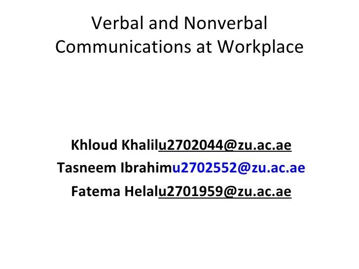 Verbal and Nonverbal Communications at Workplace <ul><li>Khloud Khalil  [email_address] </li></ul><ul><li>Tasneem Ibrahim ...