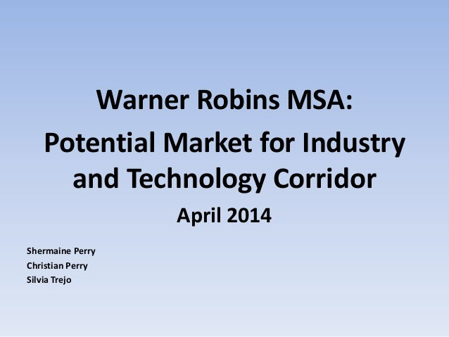 Warner Robins MSA: Potential Market for Industry and Technology Corridor April 2014 Shermaine Perry Christian Perry Silvia...