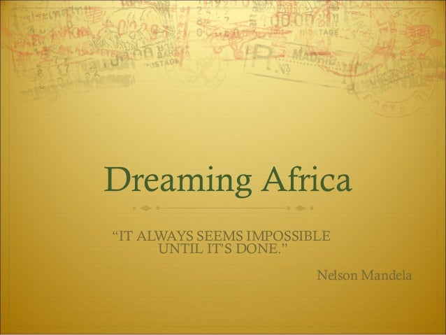 "Dreaming Africa ""IT ALWAYS SEEMS IMPOSSIBLE UNTIL IT'S DONE."" Nelson Mandela"
