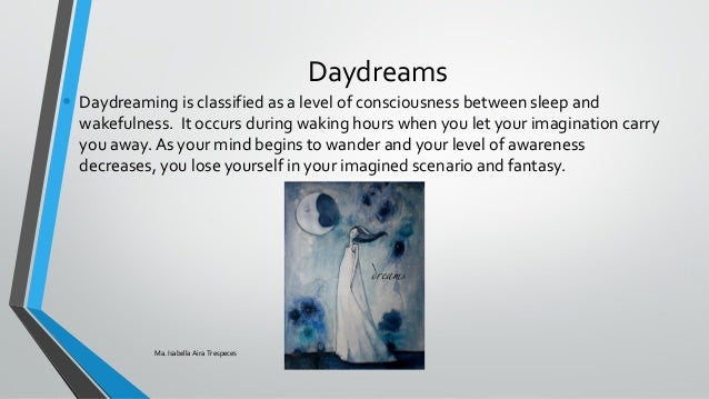 daydreams dream and mind Ever find yourself in a situation where your body is sitting at your desk at work but  your mind is wandering with little regard for your productivity.