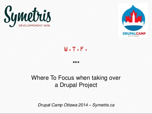 W.T.F. *** Where To Focus when taking over a Drupal Project Drupal Camp Ottawa 2014 – Symetris.ca