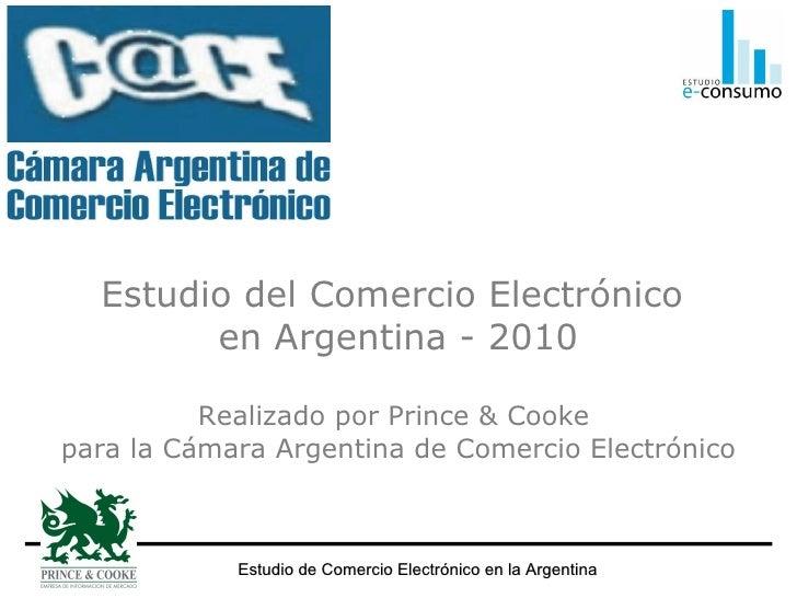 Estudio del Comercio Electrónico  en Argentina - 2010 Realizado por Prince & Cooke  para la Cámara Argentina de Comercio E...
