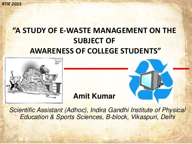 """RTIE 2015 """"A STUDY OF E-WASTE MANAGEMENT ON THE SUBJECT OF AWARENESS OF COLLEGE STUDENTS"""" Amit Kumar Scientific Assistant ..."""