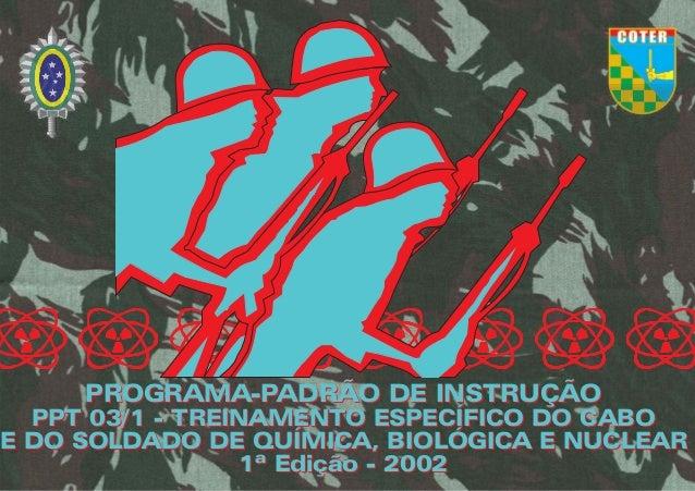 PROGRAMA-PADRÃO DE INSTRUÇÃO PPT 03/1 - TREINAMENTO ESPECÍFICO DO CABO E DO SOLDADO DE QUÍMICA, BIOLÓGICA E NUCLEAR 1ª Edi...