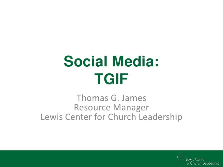 Social Media:         TGIF         Thomas G. James        Resource ManagerLewis Center for Church Leadership