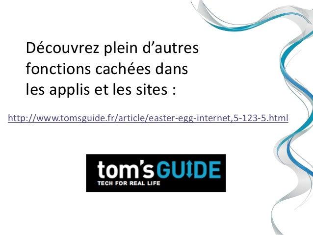 Découvrez plein d'autres    fonctions cachées dans    les applis et les sites :http://www.tomsguide.fr/article/easter-egg-...