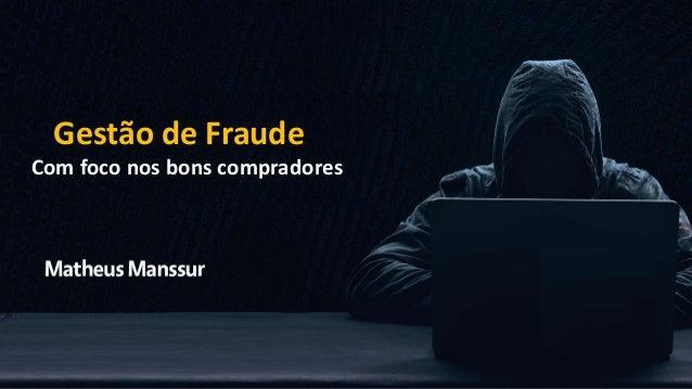 Matheus Manssur Gestão de Fraude Com foco nos bons compradores