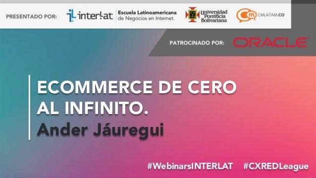 ECOMMERCE DE CERO AL INFINITO. Ander Jáuregui #WebinarsINTERLAT #CXREDLeague #FormaciónEBusiness #WebinarsINTERLAT #CXRE...